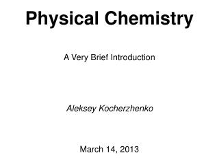 Physical Chemistry A Very Brief Introduction Aleksey Kocherzhenko March 14, 2013
