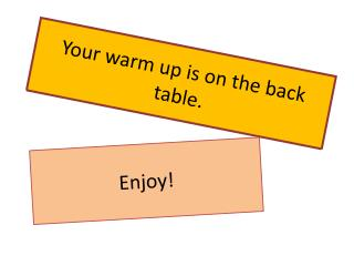 Your warm up is on the back table.
