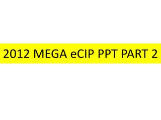 2012 MEGA  eCIP  PPT PART 2