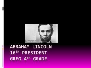 Abraham  L incoln 16 th  President Greg 4 th  grade