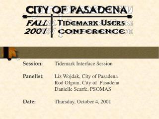 Session: Tidemark Interface Session  Panelist: Liz Wojdak, City of Pasadena   Rod Olguin, City of  Pasadena   Danielle S