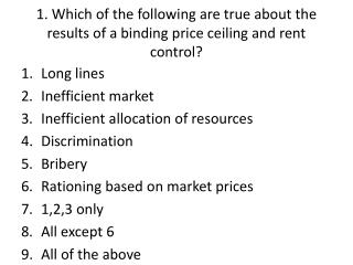 1. Which of the following are true about the results of a binding price ceiling and rent control?