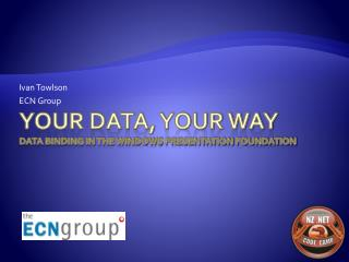 Your Data, Your Way Data Binding in the Windows Presentation Foundation