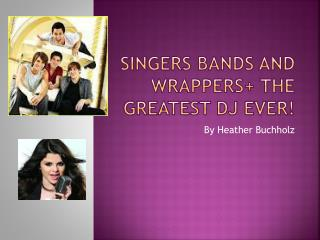 Singers Bands and wrappers+ the greatest DJ ever!