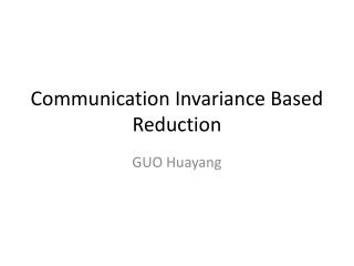 Communication  Invariance Based Reduction