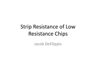 Strip Resistance of Low Resistance Chips