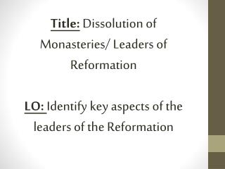 Title:  Dissolution of Monasteries/ Leaders of Reformation