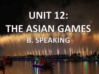 UNIT 12: THE ASIAN GAMES B . SPEAKING