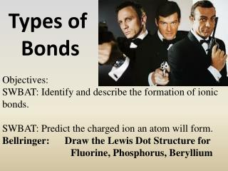 Objectives:  SWBAT:  Identify and describe the formation of ionic bonds.