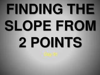 FINDING THE  SLOPE FROM 2 POINTS