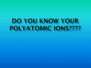 Do You Know Your Polyatomic Ions????