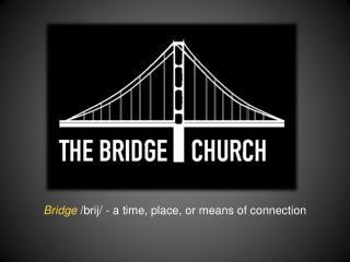 Bridge  /brij/ - a time, place, or means of connection