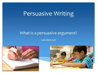Persuasive Writing What is a persuasive argument?