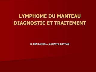 LYMPHOME DU MANTEAU  DIAGNOSTIC ET TRAITEMENT   R. BEN LAKHAL , S.CHATTI, K.M RAD