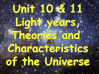 Unit 10 & 11 Light years, Theories and  Characteristics of the  Universe