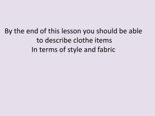 By the end of this lesson you should be able  to describe clothe items