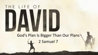 God's Plan Is Bigger Than Our Plans 2 Samuel 7