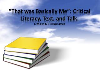 """That was Basically Me"": Critical Literacy, Text, and Talk. J. Wilson & T.  Tropp Laman"