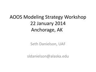AOOS Modeling Strategy Workshop 22 January 2014 Anchorage, AK