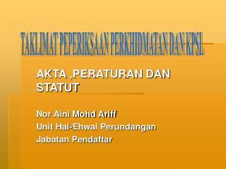 AKTA ,PERATURAN DAN STATUT  Nor Aini Mohd Ariff Unit Hal-Ehwal Perundangan  Jabatan Pendaftar