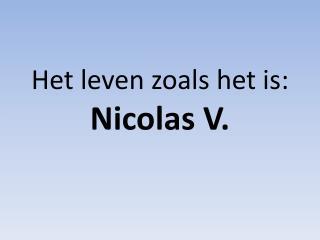 Het leven zoals het is: Nicolas V.