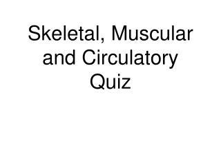 Skeletal, Muscular and Circulatory  Quiz