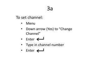 "To set channel: Menu Down arrow (Yes) to ""Change Channel"" Enter  Type in channel number Enter"