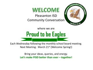WELCOME Pleasanton ISD Community Conversation where we are Proud to be Eagles