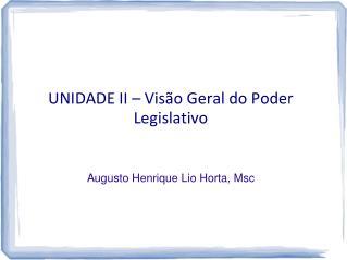 UNIDADE II – Visão Geral do Poder Legislativo Augusto Henrique  Lio  Horta,  Msc