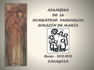 ASAMBLEA DE  LA  COMUNIDAD  PARROQUIAL CORAZ�N DE MAR�A Curso - 2012-2013 ZARAGOZA