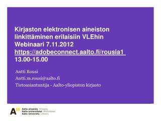 Antti Rousi Antti.m.rousi@aalto.fi Tietoasiantuntija - Aalto-yliopiston kirjasto