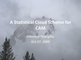 A Statistical Cloud Scheme for CAM