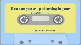 How can you use podcasting in your classroom?