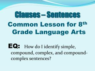 Clauses – Sentences Common Lesson for 8 th  Grade Language Arts