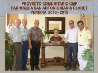 PROYECTO COMUNITARIO CMF PARROQUIA SAN ANTONIO MARÍA CLARET  PEREIRA  2013 - 2015