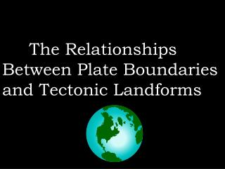 The Relationships Between Plate Boundaries  and Tectonic Landforms