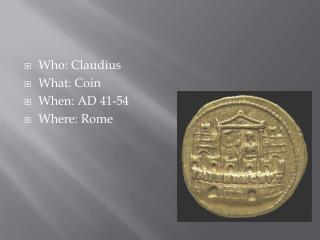 Who: Claudius What: Coin When: AD 41-54 Where: Rome