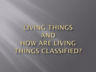 Living  Things and How are living things classified?