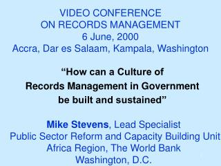 VIDEO CONFERENCE ON RECORDS MANAGEMENT 6 June, 2000 Accra, Dar es Salaam, Kampala, Washington
