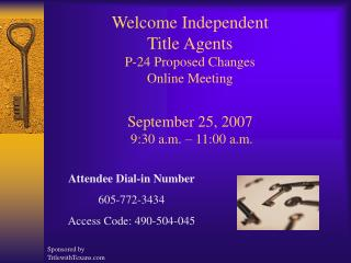 Welcome Independent  Title Agents P-24 Proposed Changes Online Meeting  September 25, 2007  9:30 a.m.   11:00 a.m.