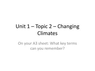 Unit 1 – Topic  2  –  Changing Climates