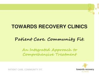 TOWARDS RECOVERY CLINICS Patient Care. Community Fit .