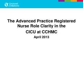 The  Advanced Practice  Registered Nurse Role Clarity in  the  CICU at CCHMC April 2013