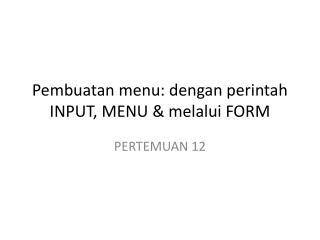 Pembuatan menu:  dengan perintah  INPUT ,  MENU  &  melalui  FORM