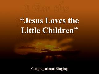 �Jesus Loves the  Little Children�