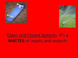 Open and Closed Systems : It's a  MATTER  of inputs and outputs