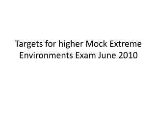 Targets for higher Mock Extreme Environments Exam June 2010