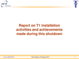 Report  on  T1 installation activities  and achievements made during this shutdown