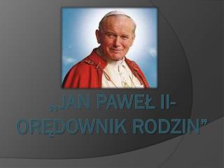 """,,JAN PAWEŁ II-ORĘDOWNIK RODZIN"""""""