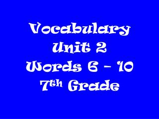 Vocabulary  Unit 2 Words 6 – 10 7 th  Grade